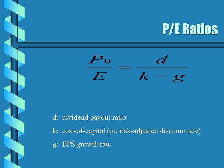 P/E Ratios d: dividend payout ratio k: cost-of-capital (or, risk-adjusted discount rate) g: EPS