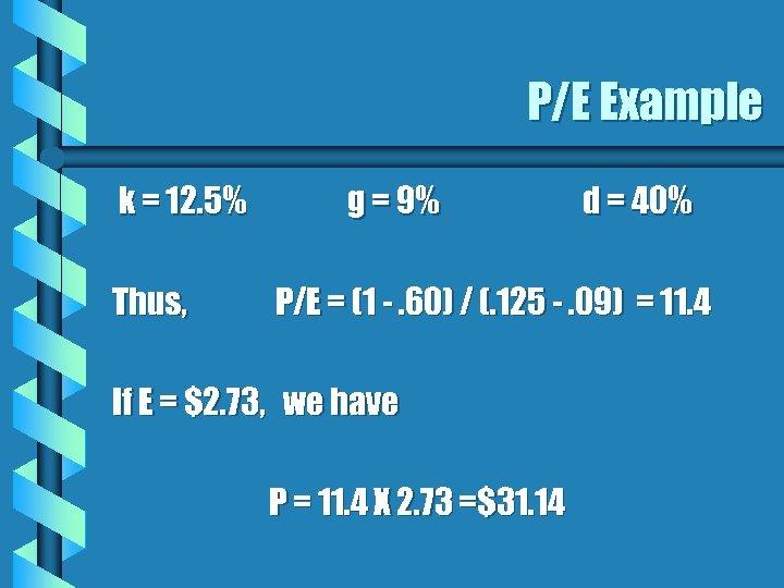 P/E Example k = 12. 5% Thus, g = 9% d = 40% P/E