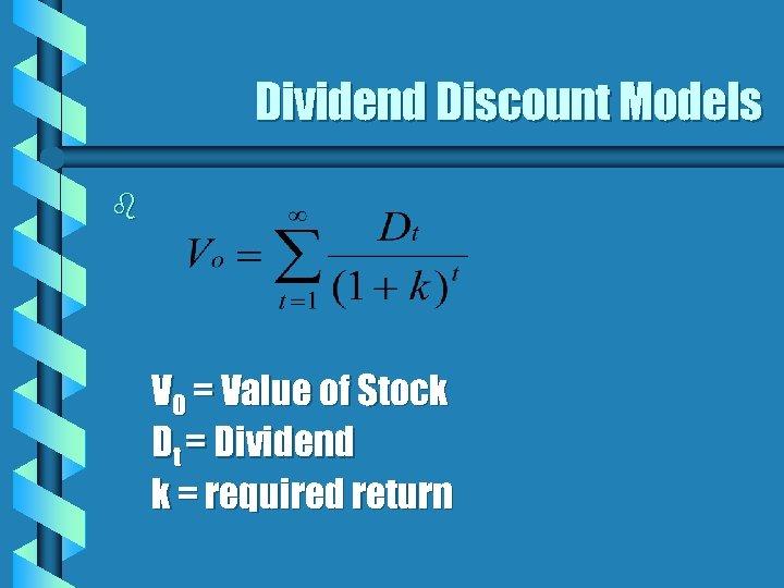 Dividend Discount Models b V 0 = Value of Stock Dt = Dividend k