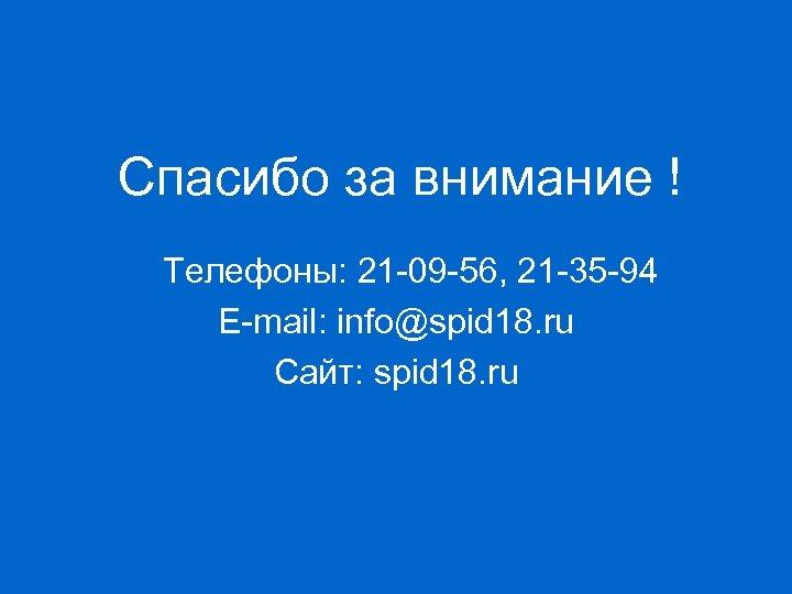 Спасибо за внимание ! Телефоны: 21 -09 -56, 21 -35 -94 E-mail: info@spid 18.