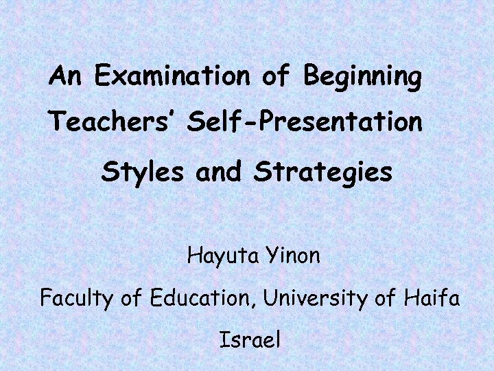An Examination of Beginning Teachers' Self-Presentation Styles and Strategies Hayuta Yinon Faculty of Education,