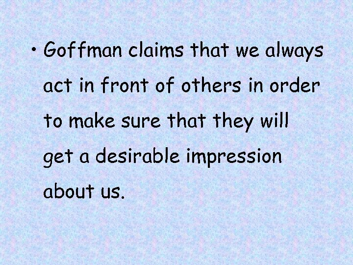 • Goffman claims that we always act in front of others in order