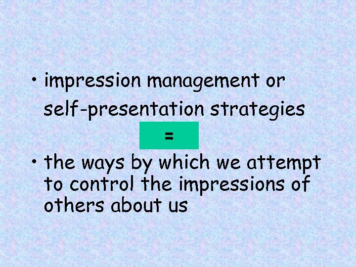 • impression management or self-presentation strategies = • the ways by which we