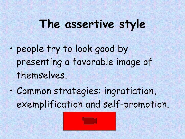 The assertive style • people try to look good by presenting a favorable image