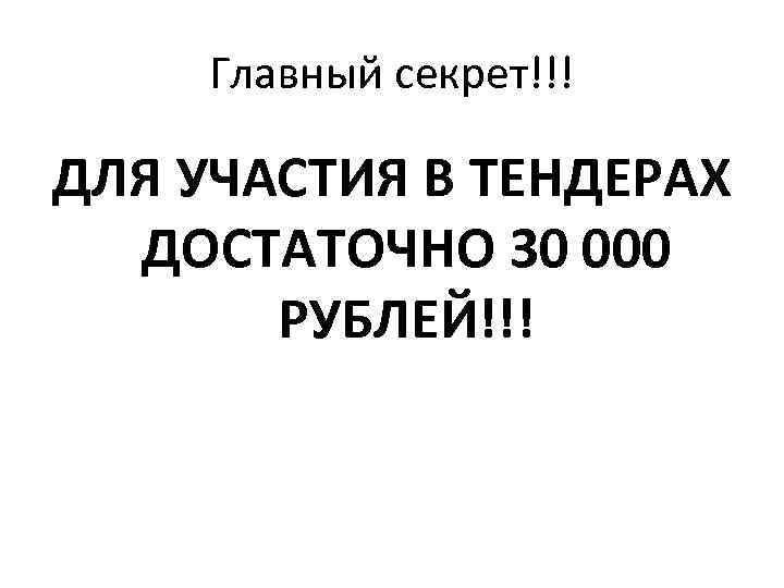 Главный секрет!!! ДЛЯ УЧАСТИЯ В ТЕНДЕРАХ ДОСТАТОЧНО 30 000 РУБЛЕЙ!!!