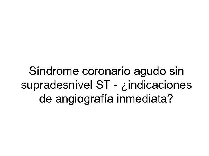 Síndrome coronario agudo sin supradesnivel ST - ¿indicaciones de angiografía inmediata?