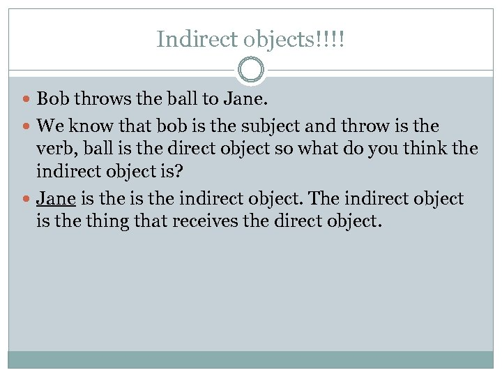 Indirect objects!!!! Bob throws the ball to Jane. We know that bob is the