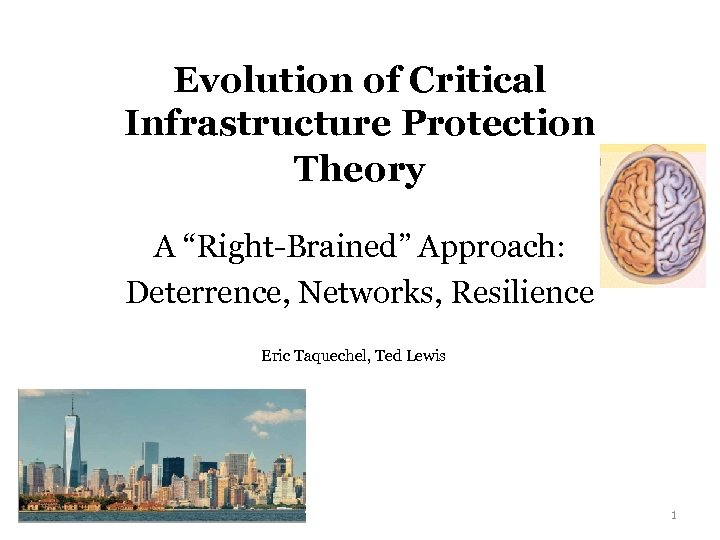 "Evolution of Critical Infrastructure Protection Theory A ""Right-Brained"" Approach: Deterrence, Networks, Resilience Eric Taquechel,"