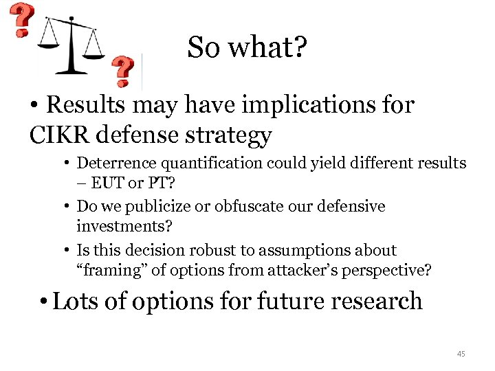 So what? • Results may have implications for CIKR defense strategy • Deterrence quantification