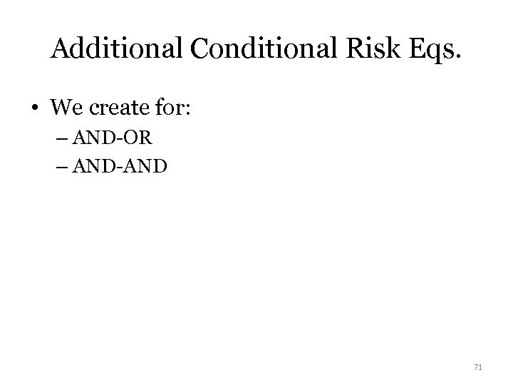 Additional Conditional Risk Eqs. • We create for: – AND-OR – AND-AND 71