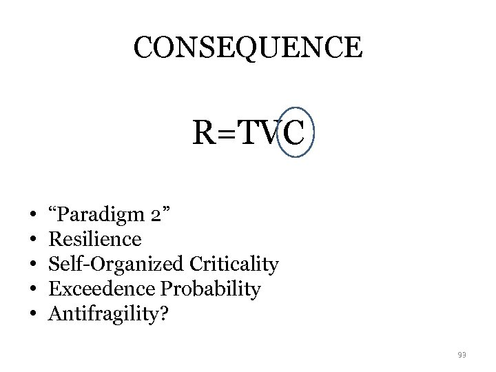 "CONSEQUENCE R=TVC • • • ""Paradigm 2"" Resilience Self-Organized Criticality Exceedence Probability Antifragility? 93"