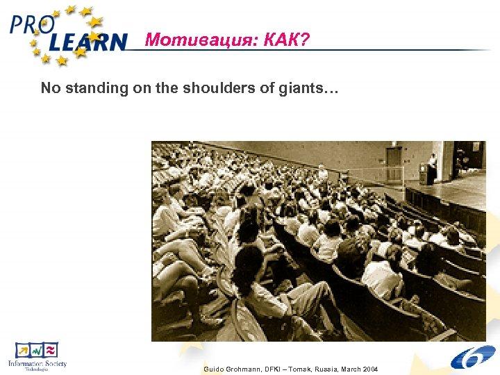 Мотивация: КАК? No standing on the shoulders of giants… Guido Grohmann, DFKI – Tomsk,