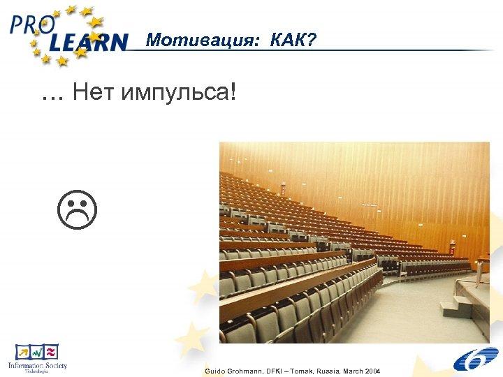 Мотивация: КАК? … Нет импульса! Guido Grohmann, DFKI – Tomsk, Russia, March 2004