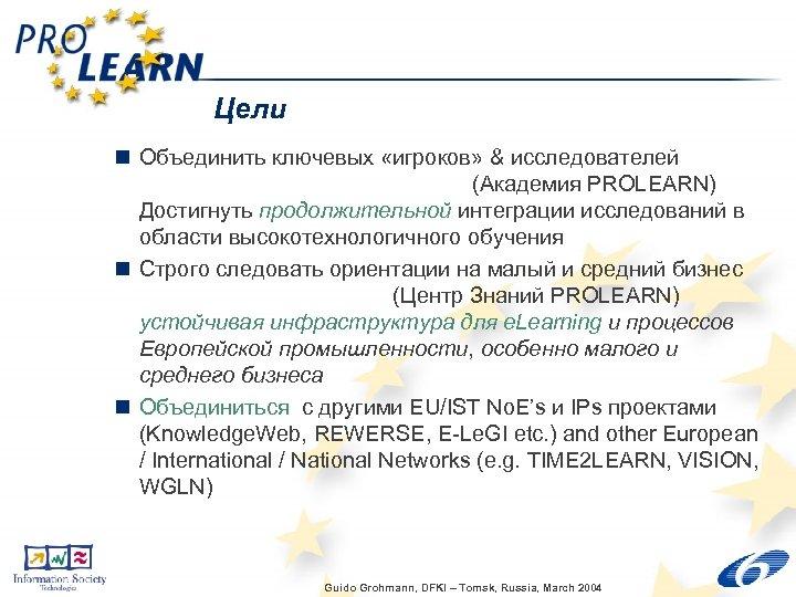 Цели n Объединить ключевых «игроков» & исследователей (Академия PROLEARN) Достигнуть продолжительной интеграции исследований в