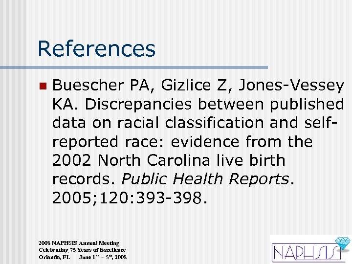 References n Buescher PA, Gizlice Z, Jones-Vessey KA. Discrepancies between published data on racial