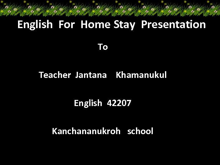 English For Home Stay Presentation To Teacher Jantana Khamanukul English 42207 Kanchananukroh school