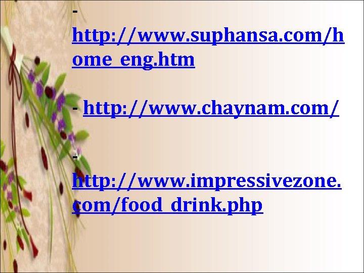 - http: //www. suphansa. com/h ome_eng. htm - http: //www. chaynam. com/ - http: