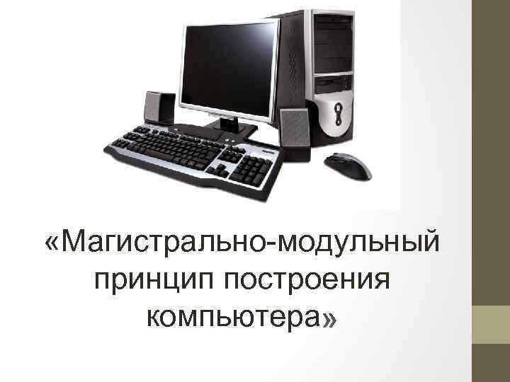 «Магистрально-модульный принцип построения компьютера