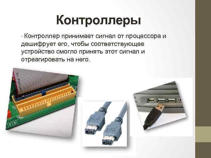 Контроллеры ∙ Контроллер принимает сигнал от процессора и дешифрует его, чтобы соответствующее устройство смогло