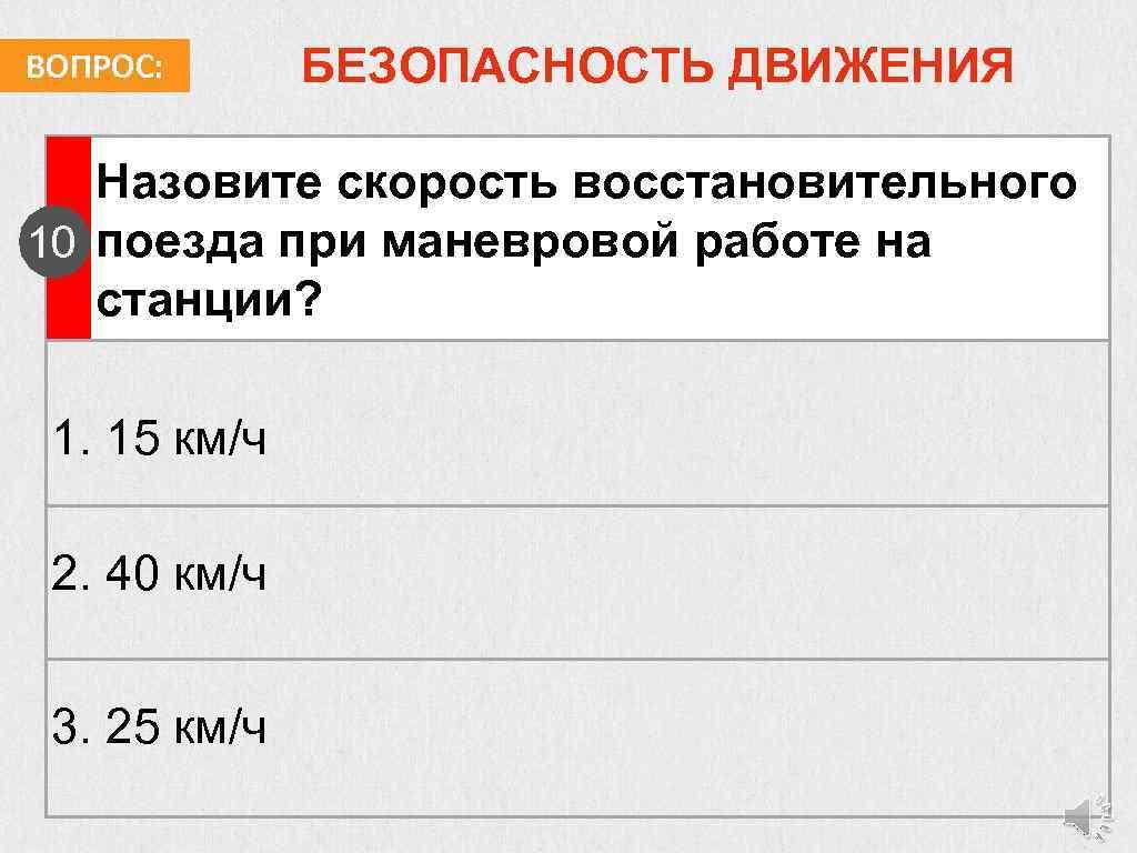 ВОПРОС: БЕЗОПАСНОСТЬ ДВИЖЕНИЯ Назовите скорость восстановительного 10 поезда при маневровой работе на станции? 1.