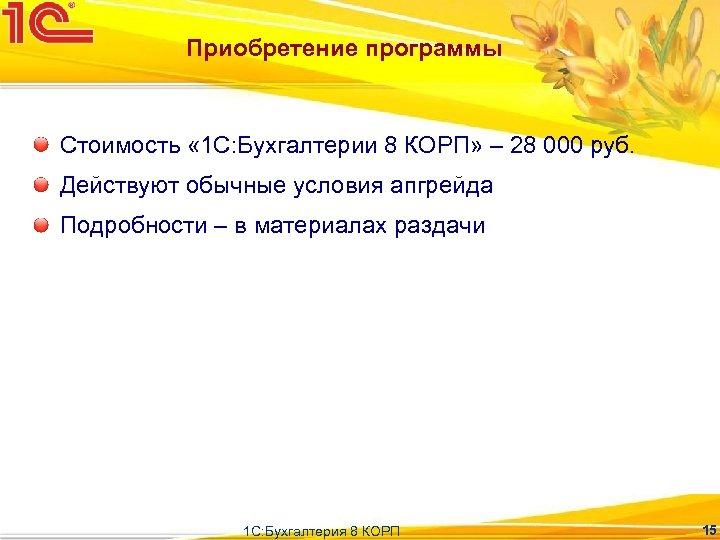 Приобретение программы Стоимость « 1 С: Бухгалтерии 8 КОРП» – 28 000 руб. Действуют