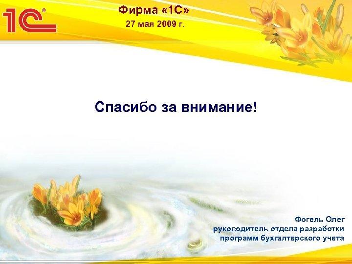 Фирма « 1 С» 27 мая 2009 г. Спасибо за внимание! Фогель Олег руководитель