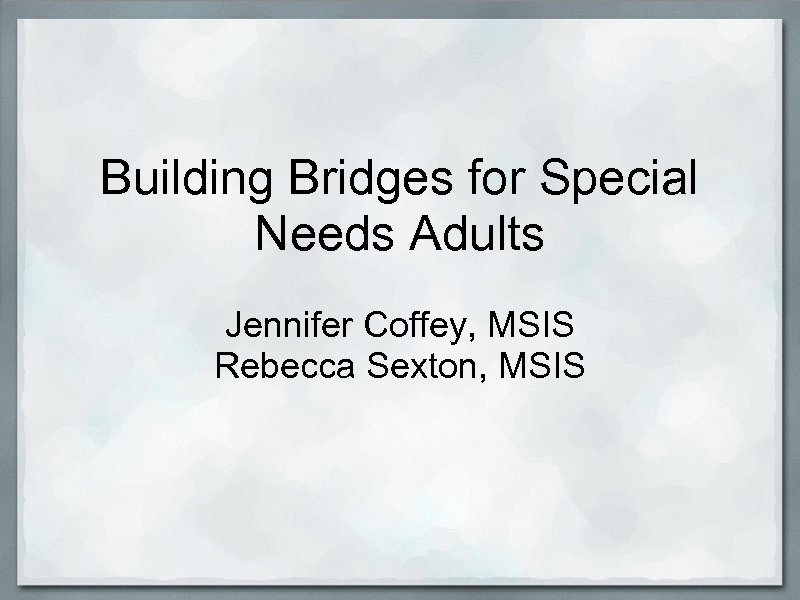Building Bridges for Special Needs Adults Jennifer Coffey, MSIS Rebecca Sexton, MSIS