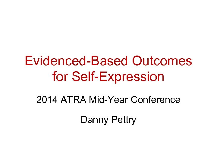 Evidenced-Based Outcomes for Self-Expression 2014 ATRA Mid-Year Conference Danny Pettry