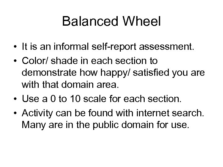 Balanced Wheel • It is an informal self-report assessment. • Color/ shade in each