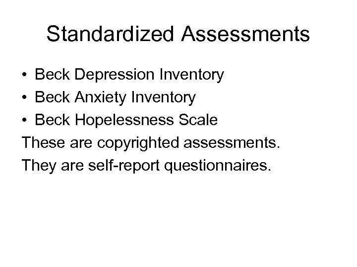 Standardized Assessments • Beck Depression Inventory • Beck Anxiety Inventory • Beck Hopelessness Scale