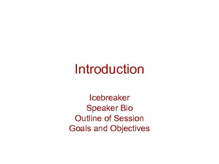 Introduction Icebreaker Speaker Bio Outline of Session Goals and Objectives