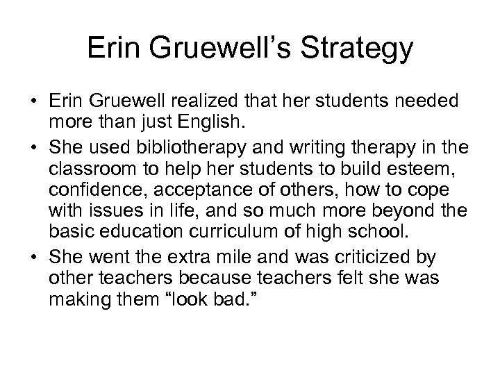 Erin Gruewell's Strategy • Erin Gruewell realized that her students needed more than just
