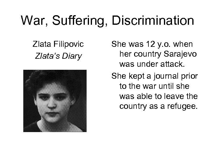 War, Suffering, Discrimination Zlata Filipovic Zlata's Diary She was 12 y. o. when her