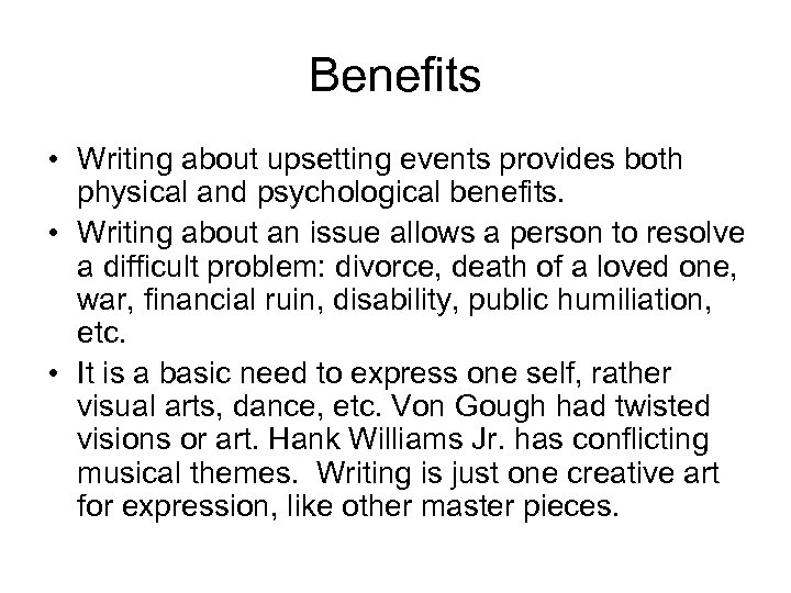 Benefits • Writing about upsetting events provides both physical and psychological benefits. • Writing