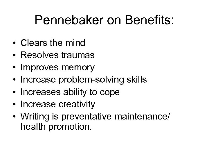 Pennebaker on Benefits: • • Clears the mind Resolves traumas Improves memory Increase problem-solving