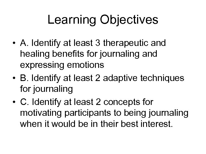 Learning Objectives • A. Identify at least 3 therapeutic and healing benefits for journaling