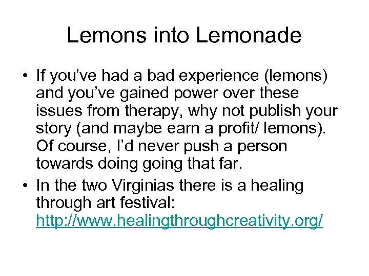 Lemons into Lemonade • If you've had a bad experience (lemons) and you've gained
