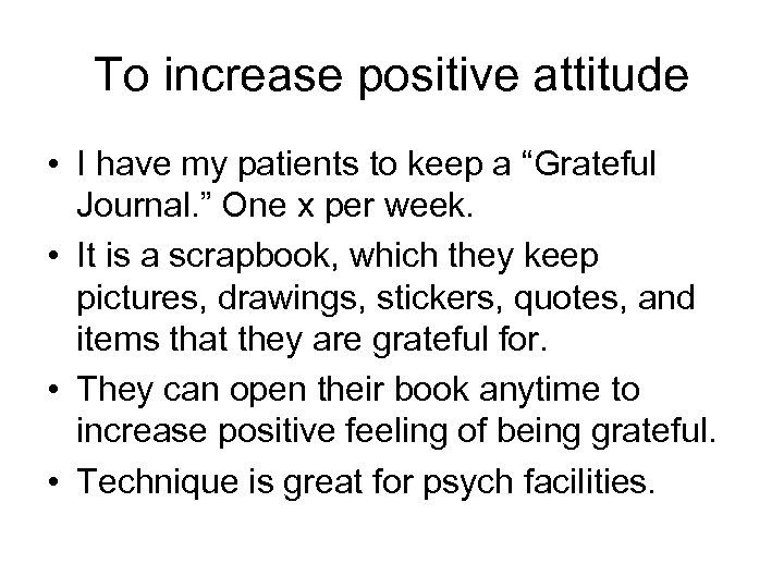 "To increase positive attitude • I have my patients to keep a ""Grateful Journal."