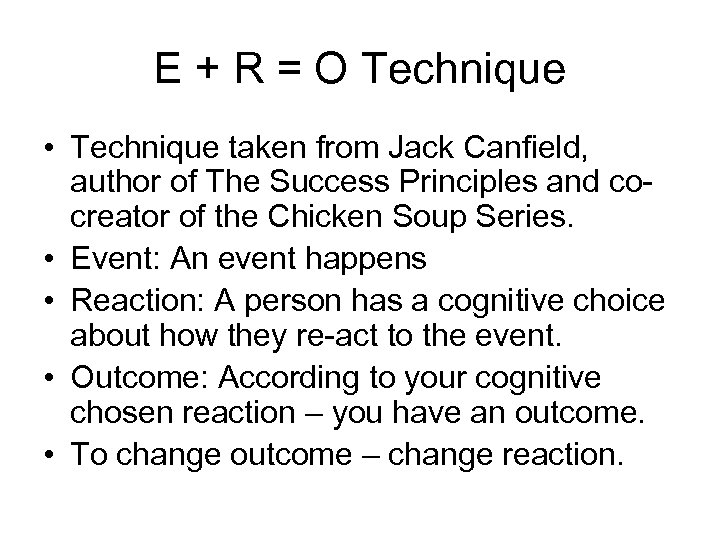 E + R = O Technique • Technique taken from Jack Canfield, author of