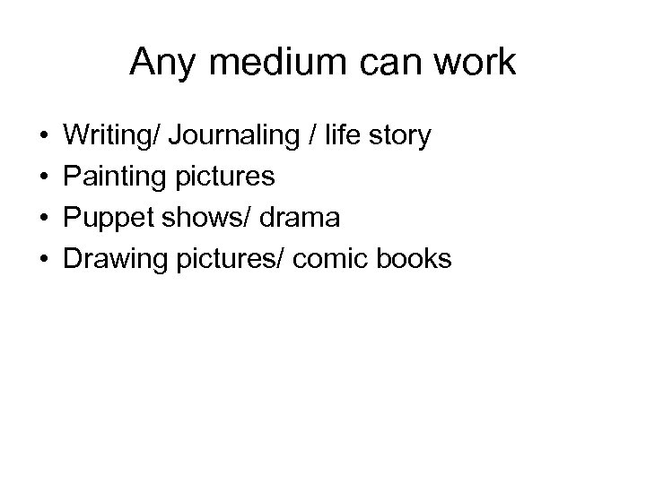 Any medium can work • • Writing/ Journaling / life story Painting pictures Puppet