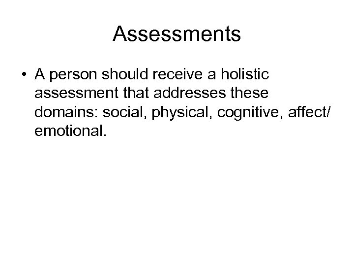 Assessments • A person should receive a holistic assessment that addresses these domains: social,