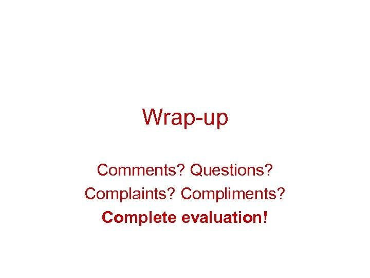 Wrap-up Comments? Questions? Complaints? Compliments? Complete evaluation!