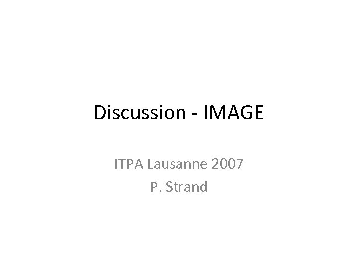 Discussion - IMAGE ITPA Lausanne 2007 P. Strand