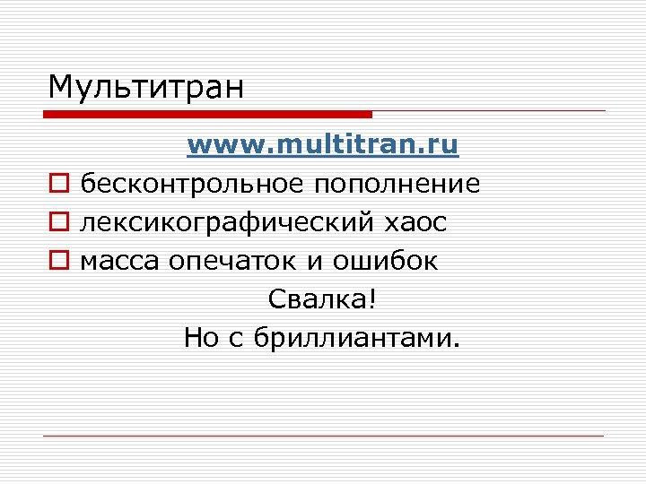 Мультитран www. multitran. ru o бесконтрольное пополнение o лексикографический хаос o масса опечаток и