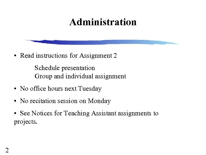 Administration • Read instructions for Assignment 2 Schedule presentation Group and individual assignment •