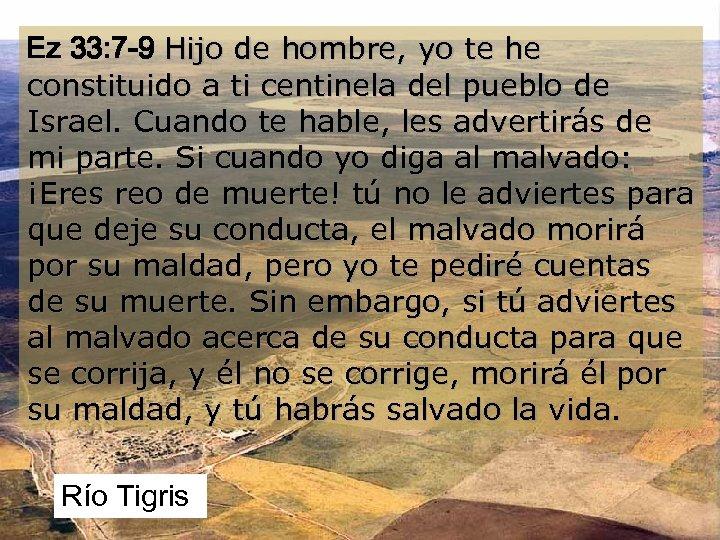 Ez 33: 7 -9 Hijo de hombre, yo te he constituido a ti centinela