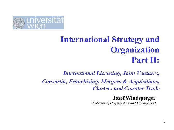 International Strategy and Organization Part II: International Licensing, Joint Ventures, Consortia, Franchising, Mergers &