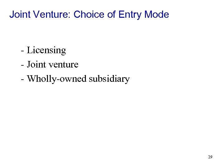 Joint Venture: Choice of Entry Mode - Licensing - Joint venture - Wholly-owned subsidiary