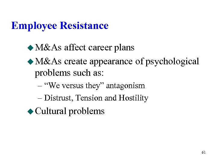 Employee Resistance u M&As affect career plans u M&As create appearance of psychological problems