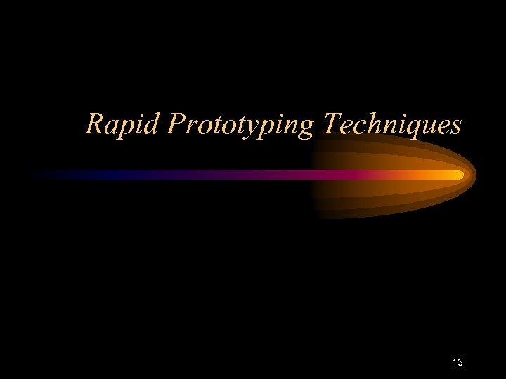 Rapid Prototyping Techniques 13